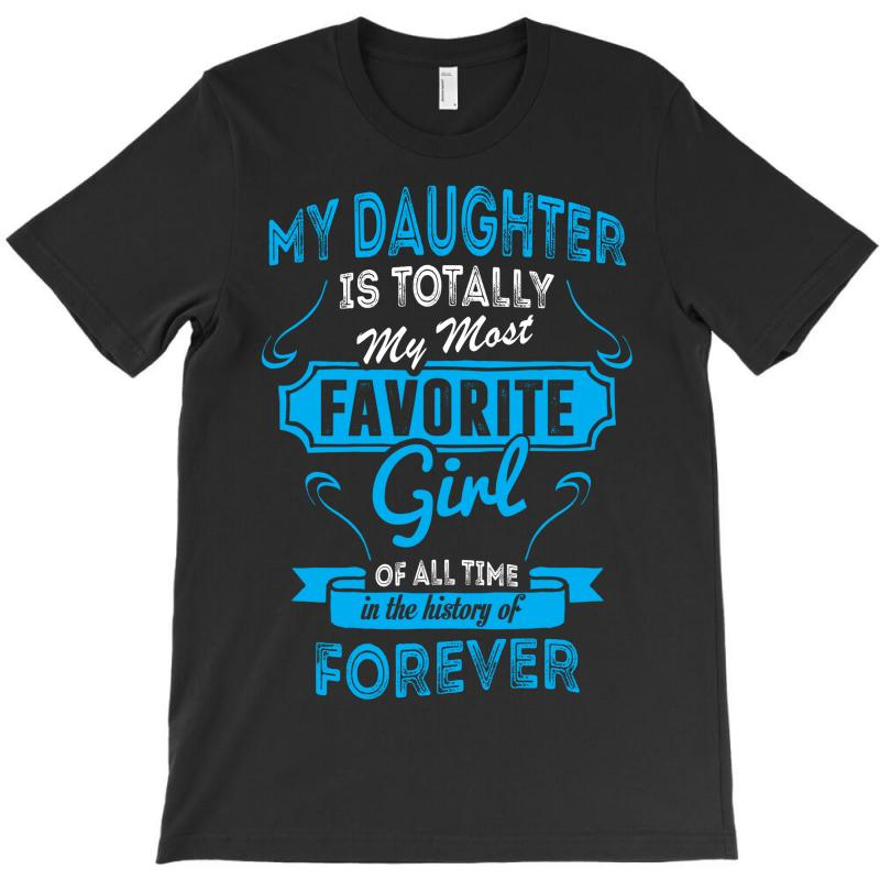 My Daughter Is Totally My Most Favorite Girl T-shirt | Artistshot