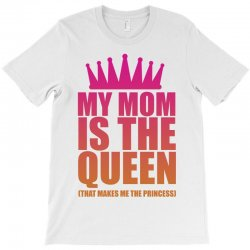 My Mom Is The Queen That Makes Me The Princess T-Shirt | Artistshot
