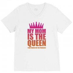 My Mom Is The Queen That Makes Me The Princess V-Neck Tee | Artistshot