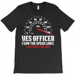 Yes Officer I Saw The Speed Limit, I Just Didn't See you T-Shirt | Artistshot