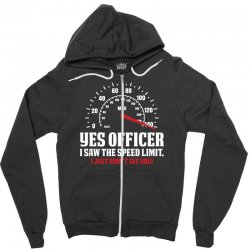 Yes Officer I Saw The Speed Limit, I Just Didn't See you Zipper Hoodie | Artistshot