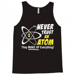 Never Trust An Atom They Make Up Everything Tank Top | Artistshot