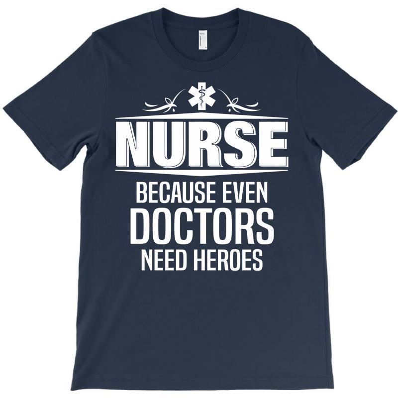 Nurse Because Even Doctors Need Heroes T-shirt   Artistshot
