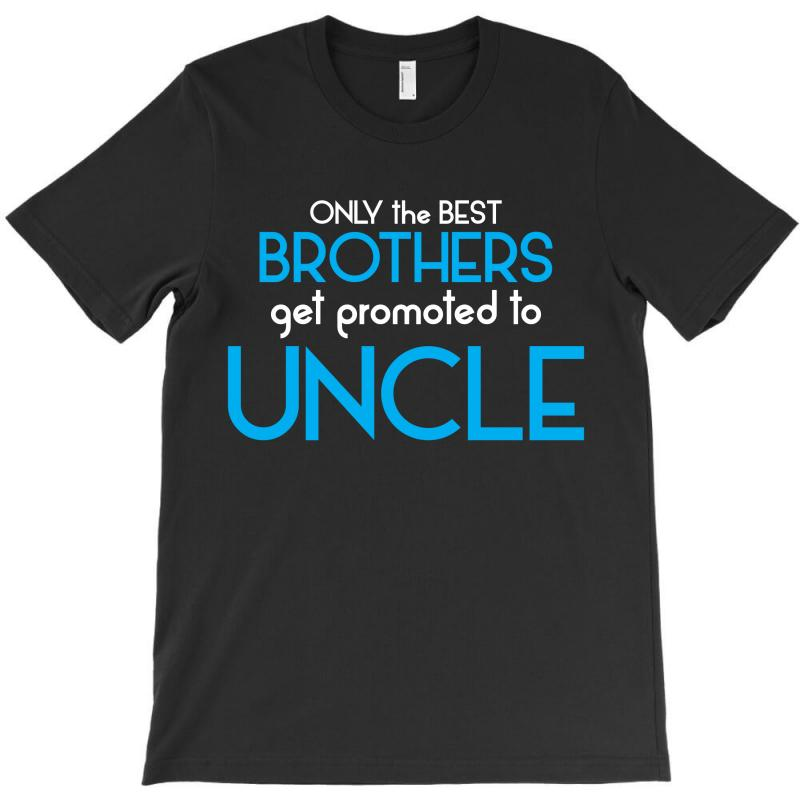 Only The Best Brothers Get Promoted To Uncle T-shirt | Artistshot