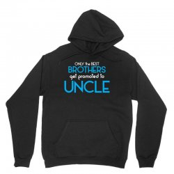 Only The Best Brothers Get Promoted To Uncle Unisex Hoodie | Artistshot