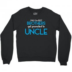 Only The Best Brothers Get Promoted To Uncle Crewneck Sweatshirt | Artistshot