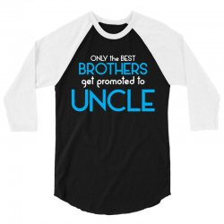 Only The Best Brothers Get Promoted To Uncle 3/4 Sleeve Shirt | Artistshot