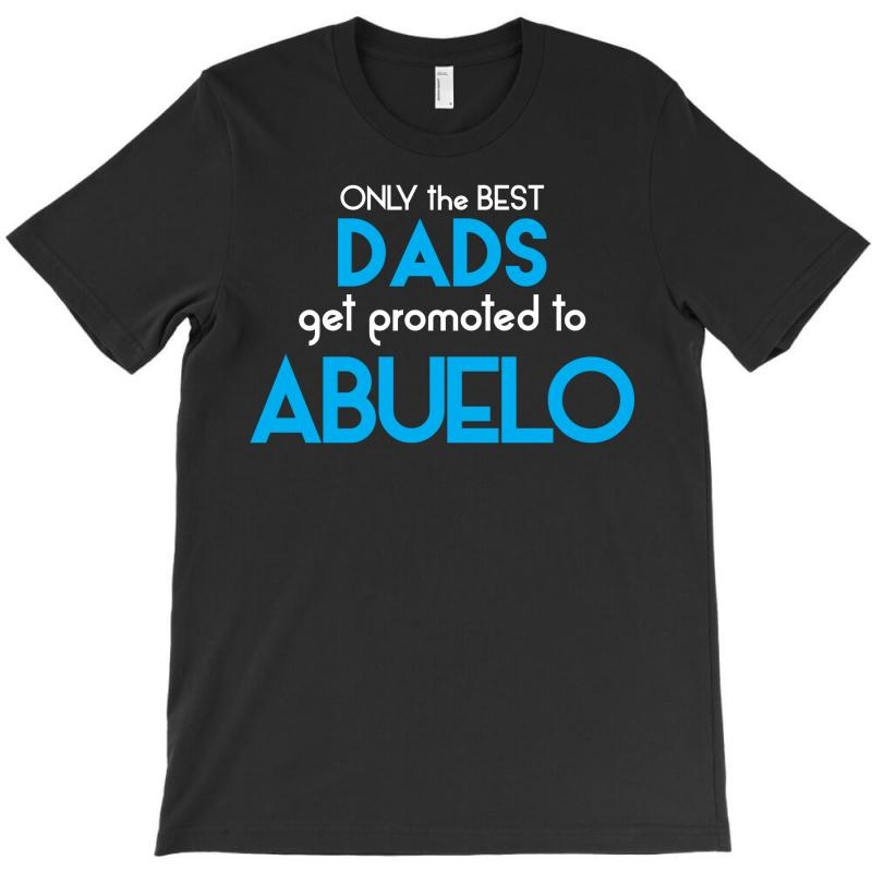 Only The Best Dads Get Promoted To Abuelo T-shirt | Artistshot
