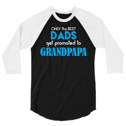 Only the best Dads Get Promoted to Grandpapa 3/4 Sleeve Shirt | Artistshot