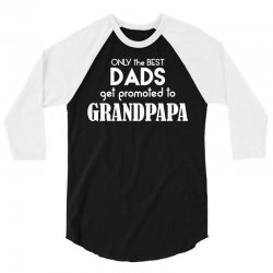Only the best Dads Get Promoted to Grandpapa 3/4 Sleeve Shirt   Artistshot