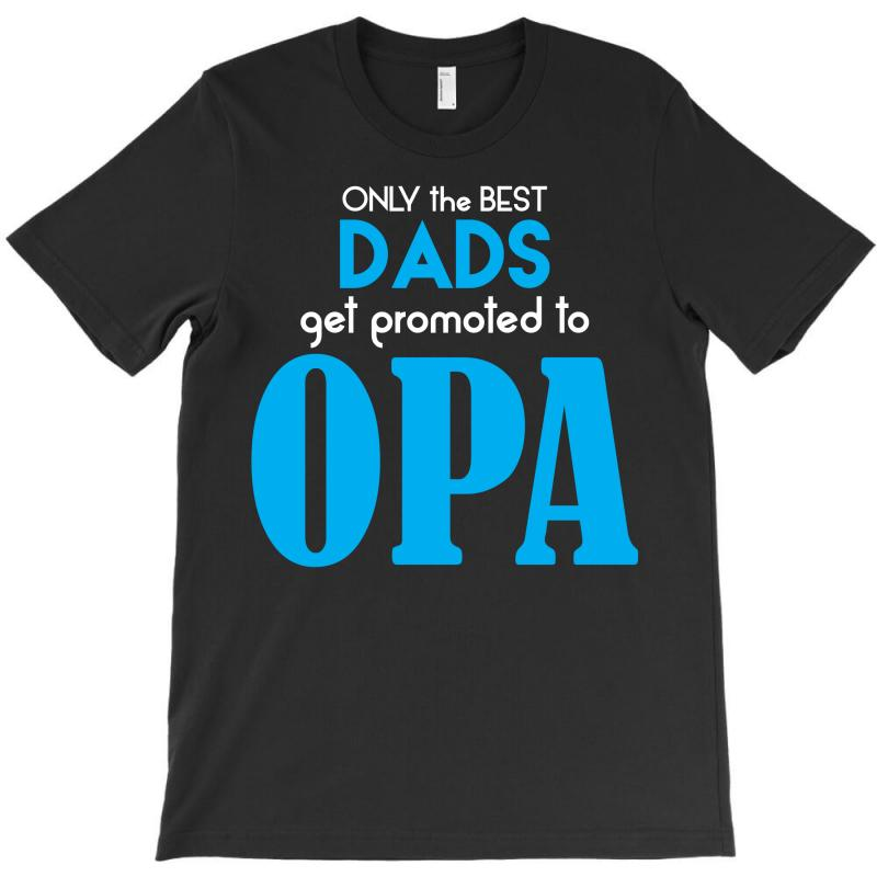 Only The Best Dads Get Promoted To Opa T-shirt | Artistshot
