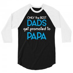 Only the best Dads Get Promoted to Papa 3/4 Sleeve Shirt   Artistshot