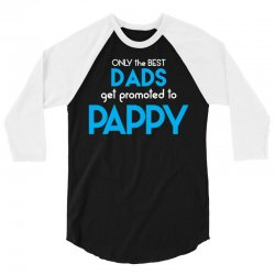 Only the best Dads Get Promoted to Pappy 3/4 Sleeve Shirt | Artistshot