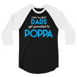 Only the best Dads Get Promoted to Poppa 3/4 Sleeve Shirt | Artistshot