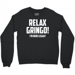 RELAX GRINGO...I'M HERE LEGALY!! Crewneck Sweatshirt | Artistshot