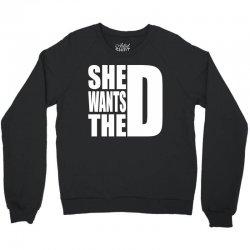 She Wants The D Crewneck Sweatshirt | Artistshot