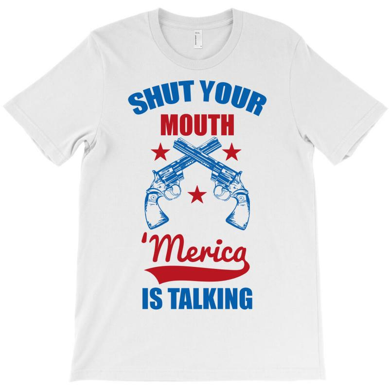 Shut Your Mouth 'merica Is Talking T-shirt | Artistshot