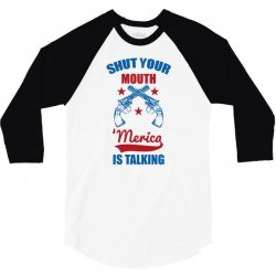 SHUT YOUR MOUTH 'MERICA IS TALKING 3/4 Sleeve Shirt | Artistshot