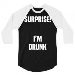 Surprise I Am Drunk 3/4 Sleeve Shirt | Artistshot