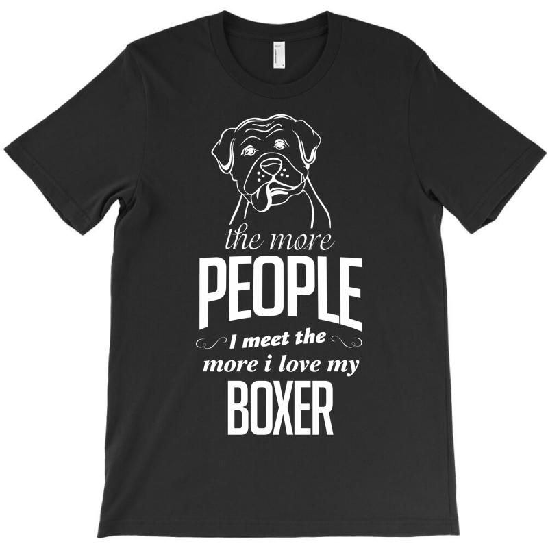 The More People I Meet The More I Love My Boxer Gifts T-shirt | Artistshot