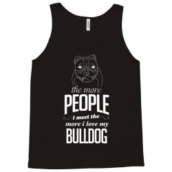 The More People I Meet The More I Love My Bulldog Gifts Tank Top | Artistshot