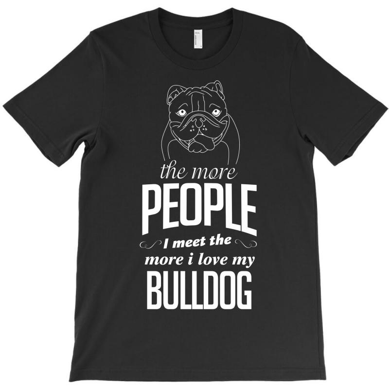 The More People I Meet The More I Love My Bulldog Gifts T-shirt | Artistshot