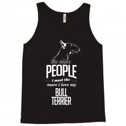 The More People I Meet The More I Love My Bull Terrier Gifts Tank Top | Artistshot