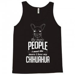 The More People I Meet The More I Love My Chihuahua Gifts Tank Top | Artistshot