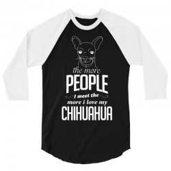 The More People I Meet The More I Love My Chihuahua Gifts 3/4 Sleeve Shirt | Artistshot