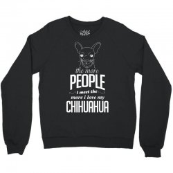 The More People I Meet The More I Love My Chihuahua Gifts Crewneck Sweatshirt | Artistshot