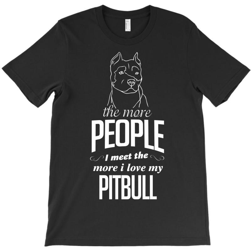 The More People I Meet The More I Love My Pitbull Gifts T-shirt | Artistshot
