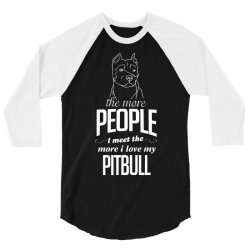 The More People I Meet The More I Love My Pitbull Gifts 3/4 Sleeve Shirt | Artistshot