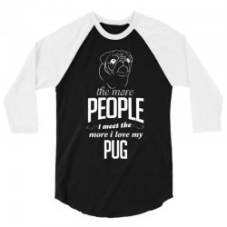 The More People I Meet The More I Love My Pug Gifts 3/4 Sleeve Shirt   Artistshot