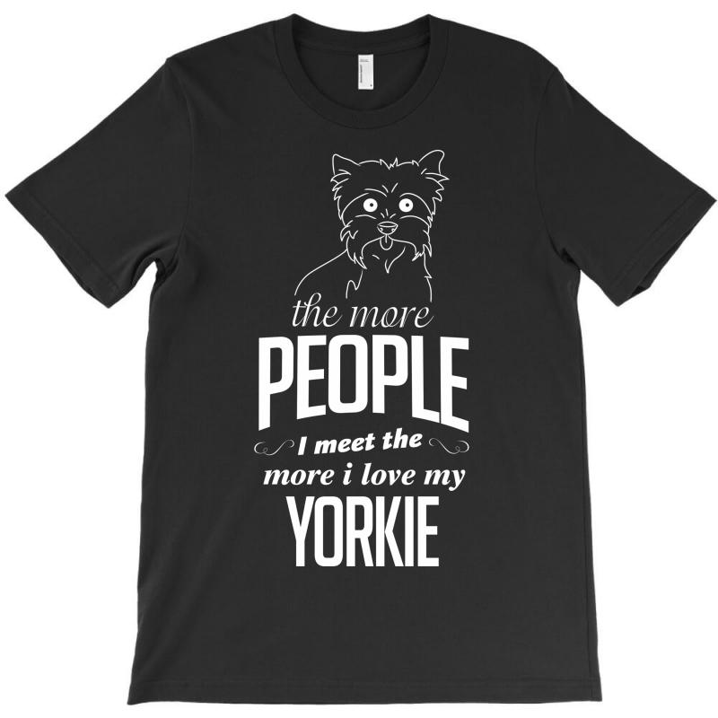 The More People I Meet The More I Love My Yorkie Gifts T-shirt | Artistshot