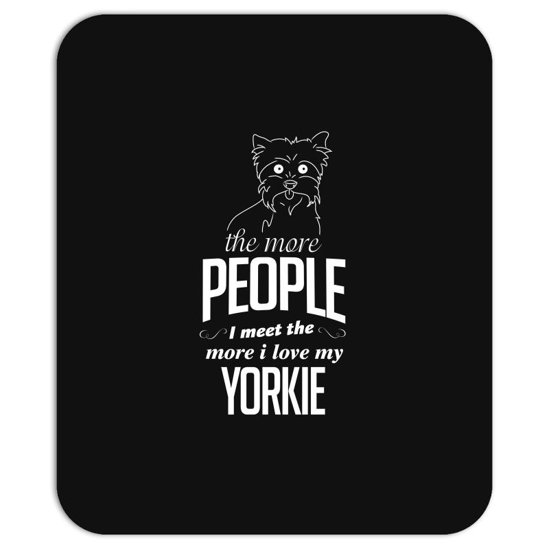 The More People I Meet The More I Love My Yorkie Gifts Mousepad