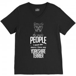 The More People I Meet The More I Love My Yorkshire Terrier Gifts V-Neck Tee | Artistshot