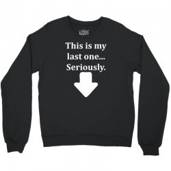 This Is My Last One Seriously Crewneck Sweatshirt | Artistshot