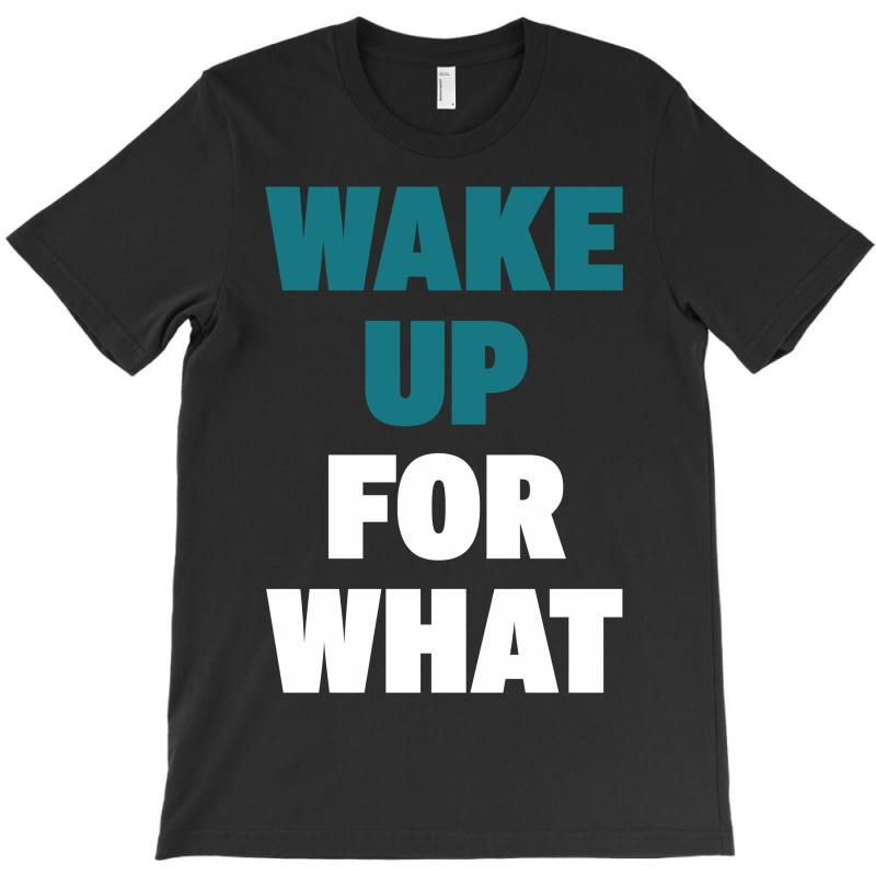 Wake Up For What T-shirt | Artistshot