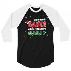 Who Needs Santa When You Have Nana? 3/4 Sleeve Shirt   Artistshot
