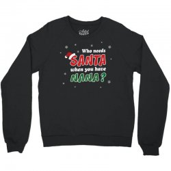 Who Needs Santa When You Have Nana? Crewneck Sweatshirt   Artistshot