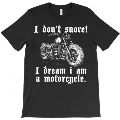 I Don`t Snore! I Dream I Am A Motorcycle T-shirt Designed By Secreet