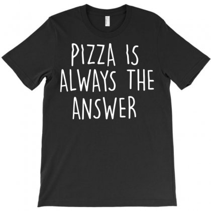 Pizza Is Always The Answer T-shirt Designed By Secreet