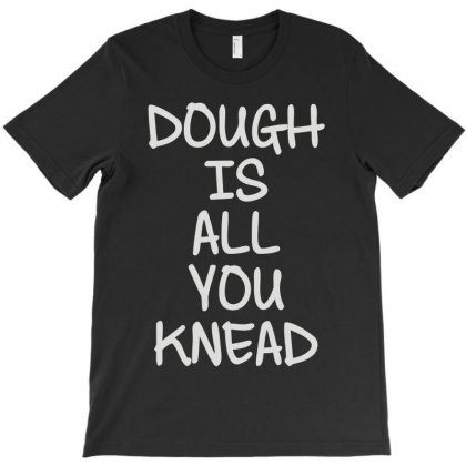 Dough Is All You Knead T-shirt Designed By Mdk Art