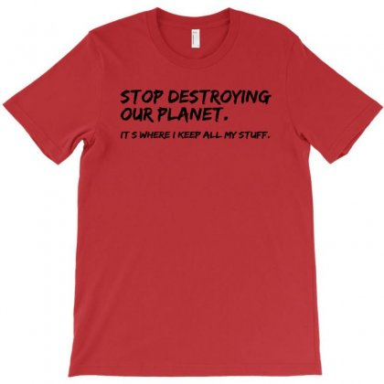 Stop Destroying Our Planet It's Where I Keep All My Stuff Geek Tee Shi T-shirt Designed By Mdk Art