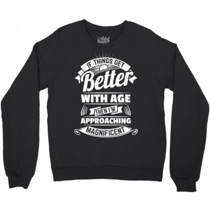 If Things Get Better With Age Then I'm Approaching Magnificent Crewneck Sweatshirt