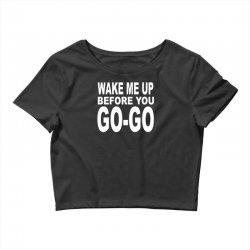 wake me up before you go go Crop Top | Artistshot