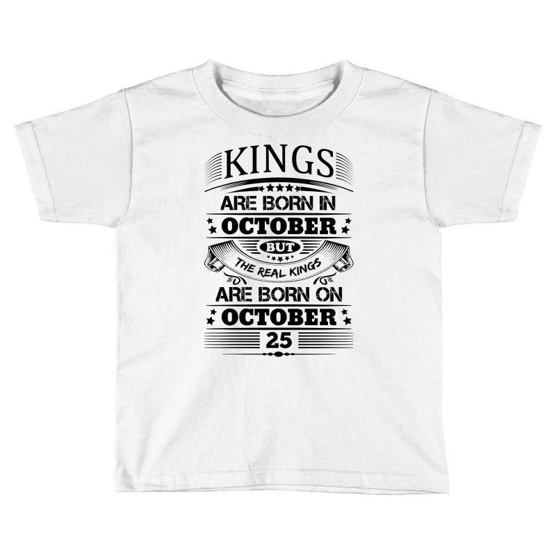 1e9162f2d Custom Real Kings Are Born On October 25 Toddler T-shirt By  Designbysebastian - Artistshot