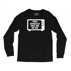 you should see me in hd Long Sleeve Shirts | Artistshot