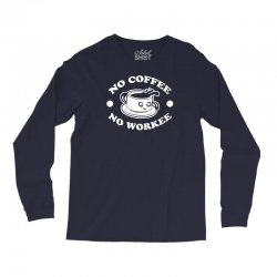 no coffee no workee Long Sleeve Shirts | Artistshot