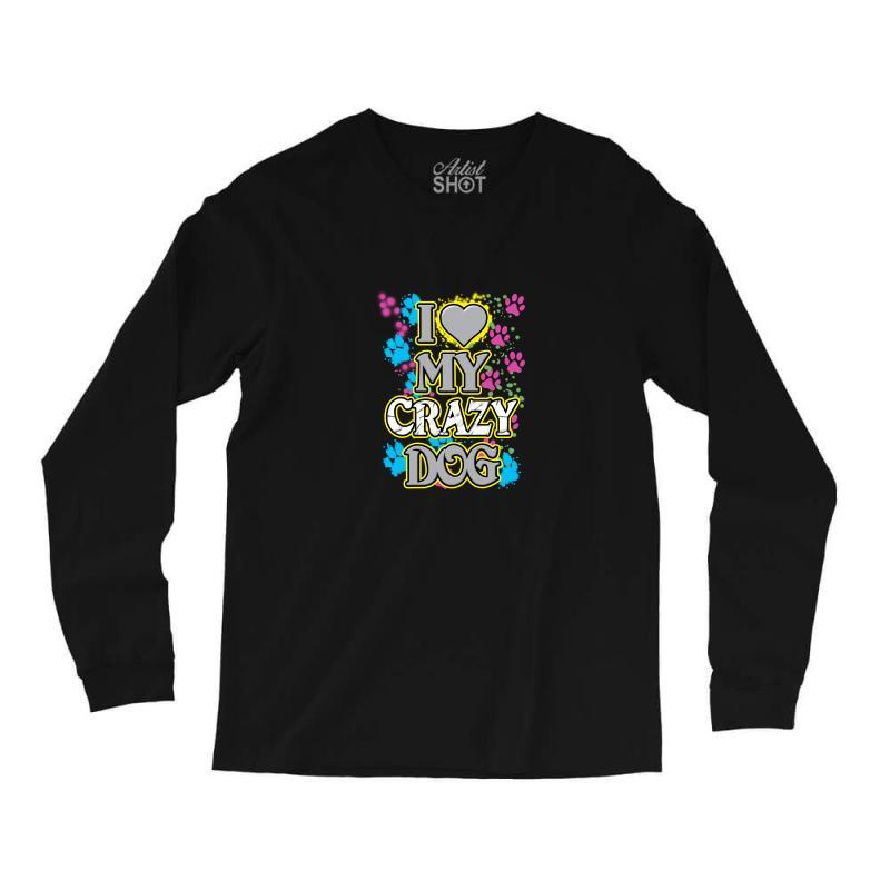726c4d193 Custom Love My Crazy Dog Long Sleeve Shirts By Rita - Artistshot